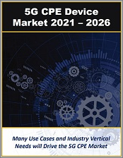 5G Customer Premise Equipment Market by 5G CPE Use Cases, Sectors (Consumer, Enterprise, Industrial, Government) and Frequency Bands 2021 - 2026